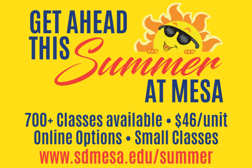 Students can take advantage of the over 700 courses being offered at Mesa College this summer – to either get ahead or catch up on their academic requirements. Summer courses are not restricted to Mesa College students – students from SDSU, UCSD, USD and other universities are encouraged to enroll in summer courses to attain their general education requirements, and save a significant amount of money by doing so.